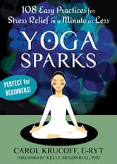 Yoga Sparks - 108 Easy Practices for Stress Relief in a Minute or Less ebook by Carol Krucoff, E-RYT