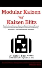 Modular Kaizen Vs Kaizen Blitz: How to Choose between these two Kaizen Business Process Improvement Methodologies for Accelerated Productivity, Profitability and Organizational Excellence - Business Process Management and Continuous Improvement Whitepaper Series ebook by Shruti Bhat
