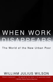 When Work Disappears - The World of the New Urban Poor ebook by William Julius Wilson