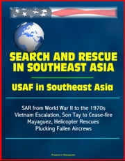 Search and Rescue in Southeast Asia: USAF in Southeast Asia - SAR from World War II to the 1970s, Vietnam Escalation, Son Tay to Cease-fire, Mayaguez, Helicopter Rescues Plucking Fallen Aircrews ebook by Progressive Management