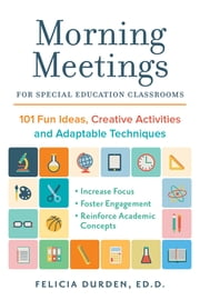 Morning Meetings for Special Education Classrooms - 101 Fun Ideas, Creative Activities and Adaptable Techniques ebook by Dr. Felicia Durden, Ed.D.