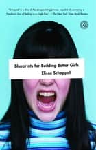 Blueprints for Building Better Girls ebook by Elissa Schappell