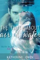The Truth About Air & Water ebook by Katherine Owen