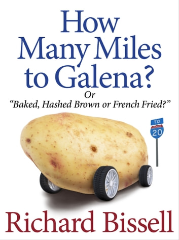 How Many Miles to Galena - or Baked, Hashed Brown or French Fried ebook by Richard Bissell