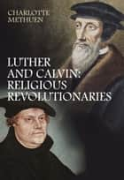 Luther and Calvin - Religious Revolutionaries ebook by Charlotte Methuen