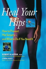 Heal Your Hips - How to Prevent Hip Surgery -- and What to Do If You Need It ebook by Robert Klapper,Lynda Huey