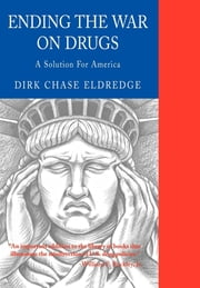 Ending the War on Drugs - A Solution for America ebook by Dirk Chase Eldredge