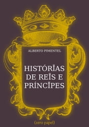 Histórias de Reis e Príncipes ebook by Alberto Pimentel