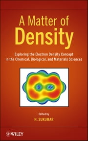 A Matter of Density - Exploring the Electron Density Concept in the Chemical, Biological, and Materials Sciences ebook by N. Sukumar