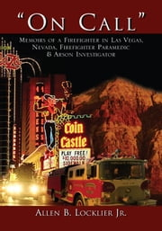 ''On Call'' - Memoirs of a Firefighter in Las Vegas, Nevada, Firefighter Paramedic & Arson Investigator ebook by Allen B. Locklier Jr.