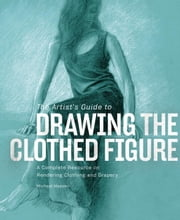 The Artist's Guide to Drawing the Clothed Figure - A Complete Resource on Rendering Clothing and Drapery ebook by Michael Massen