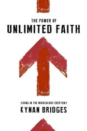 The Power of Unlimited Faith - Living in the Miraculous Everyday ebook by Kynan Bridges