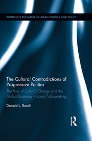 The Cultural Contradictions of Progressive Politics - The Role of Cultural Change and the Global Economy in Local Policymaking ebook by Donald L. Rosdil
