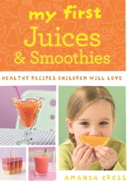 My First Juices and Smoothies - Healthy Recipes Children Will Love ebook by Amanda Cross