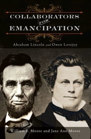 Collaborators for Emancipation - Abraham Lincoln and Owen Lovejoy ebook by William F Moore,Jane Ann Moore
