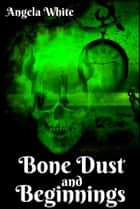 Bone Dust and Beginnings Book 1 ebook by Angela White