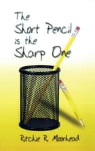 The Short Pencil Is the Sharp One ebook by Ritchie R. Moorhead