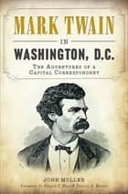Mark Twain in Washington, D.C. - The Adventures of a Capital Correspondent ebook by
