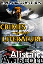 Five Crimes Against Literature ebook by Alistair Ainscott