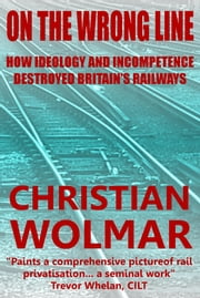 On the Wrong Line: How Ideology and Incompetence Wrecked Britain's Railways ebook by Christian Wolmar