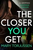 The Closer You Get - A gripping suspense thriller ebook by