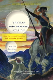 The Man Who Invented Fiction - How Cervantes Ushered in the Modern World ebook by William Egginton