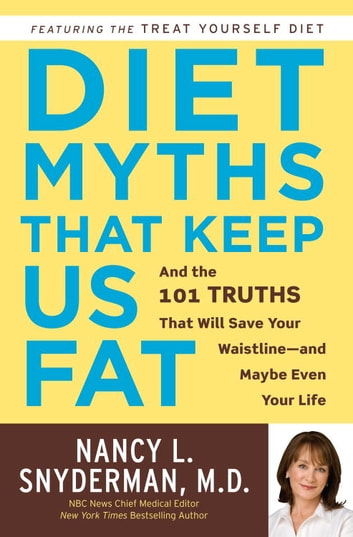 Diet Myths That Keep Us Fat - And the 101 Truths That Will Save Your Waistline--and Maybe Even Your Life ebook by Nancy L. Snyderman, M.D.