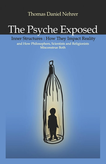 The Psyche Exposed - Inner Structure, How They Impact Reality and How Philosophers, Scientists, and Religionist Misconstrue ebook by Thomas Nehrer