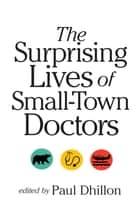 The Surprising Lives of Small-Town Doctors ebook by Dr. Paul Dhillon
