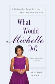 What Would Michelle Do? - A Modern-Day Guide to Living with Substance and Style ebook by Allison Samuels