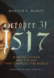 October 31, 1517 - Martin Luther and the Day that Changed the World ebook by Martin E. Marty
