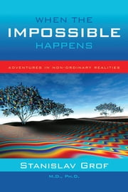 When The Impossible Happens - Adventures in Non-Ordinary Realities ebook by Stanislav Grof