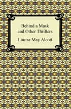 Behind a Mask and Other Thrillers ebook by Louisa May Alcott