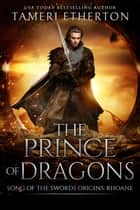 The Prince of Dragons - Song of the Swords Origins:Rhoane ebook by Tameri Etherton