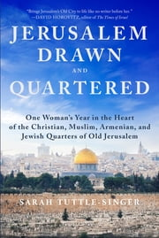 Jerusalem, Drawn and Quartered - One Woman's Year in the Heart of the Christian, Muslim, Armenian, and Jewish Quarters of Old Jerusalem ebook by Sarah Tuttle-Singer