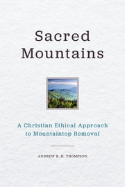Sacred Mountains - A Christian Ethical Approach to Mountaintop Removal ebook by Andrew R. H. Thompson
