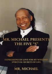 "Mr. Michael Presents the Five ""S"" - Expressions of Love for My Wife and Spiritual Secrets of Life ebook by Mr. Michael"