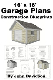 16' x 16' Garage Plans Construction Blueprints ebook by John Davidson