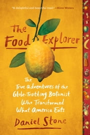 The Food Explorer - The True Adventures of the Globe-Trotting Botanist Who Transformed What America Eats ebook by Daniel Stone