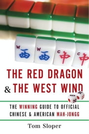 The Red Dragon & The West Wind - The Winning Guide to Official Chinese & American Mah-Jongg ebook by Tom Sloper