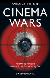 Cinema Wars - Hollywood Film and Politics in the Bush-Cheney Era ebook by Douglas M. Kellner