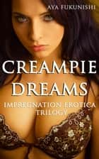 Creampie Dreams - Impregnation Erotica Trilogy, #1 ebook by Aya Fukunishi