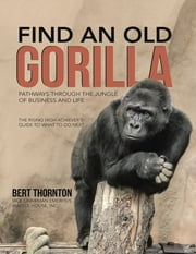 Find an Old Gorilla: Pathways Through the Jungle of Business and Life ebook by Bert Thornton