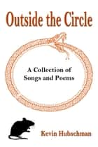 Outside the Circle: A Collection of Songs and Poems ebook by Kevin Hubschman