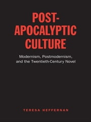 Post-Apocalyptic Culture - Modernism, Postmodernism, and the Twentieth-Century Novel ebook by Teresa Heffernan