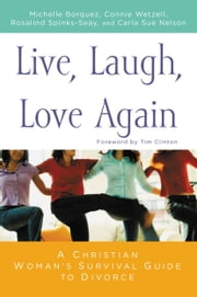 Live, Laugh, Love Again - A Christian Woman's Survival Guide to Divorce ebook by Michelle Borquez,Connie Wetzell,Rosalind Spinks-Seay,Carla Sue Nelson,Tim Clinton
