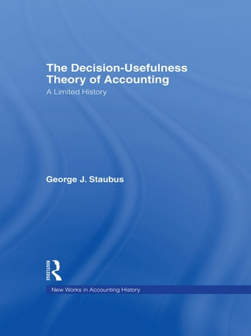 The Decision Usefulness Theory of Accounting - A Limited History ebook by George J. Staubus