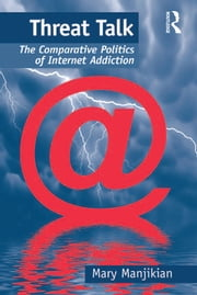 Threat Talk - The Comparative Politics of Internet Addiction ebook by Mary Manjikian