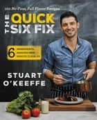 The Quick Six Fix - 100 No-Fuss, Full-Flavor Recipes - Six Ingredients, Six Minutes Prep, Six Minutes Cleanup ebook by Stuart O'Keeffe