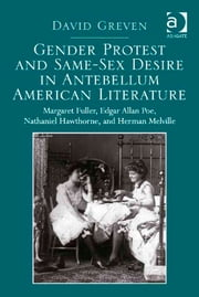 Gender Protest and Same-Sex Desire in Antebellum American Literature - Margaret Fuller, Edgar Allan Poe, Nathaniel Hawthorne, and Herman Melville ebook by Dr David Greven